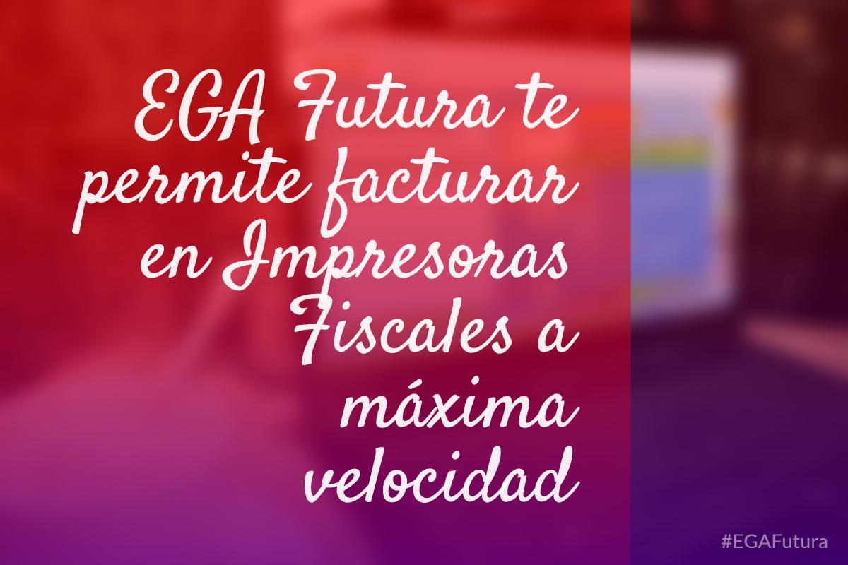 EGA Futura te permite facturar en Impresoras Fiscales a máxima velocidad