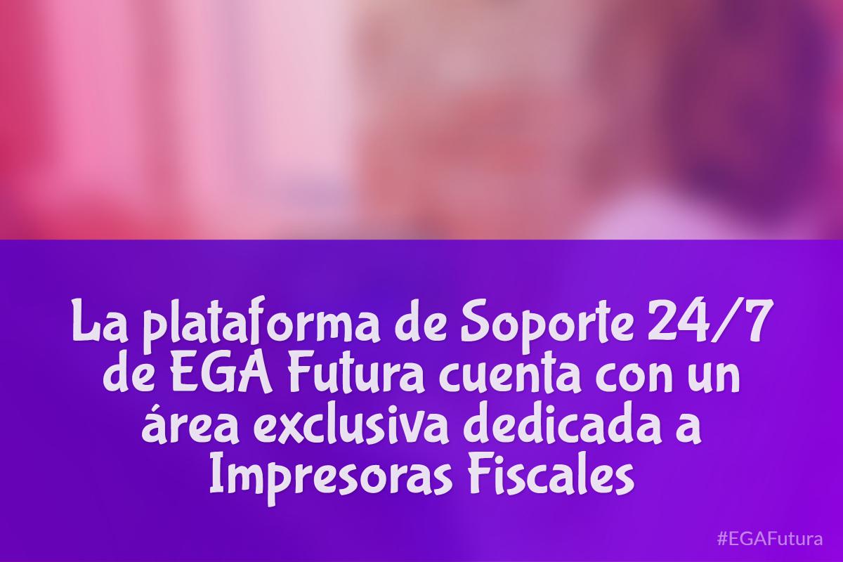 La plataforma de Soporte 24/7 de EGA Futura cuenta con un 谩rea exclusiva dedicada a Impresoras Fiscales