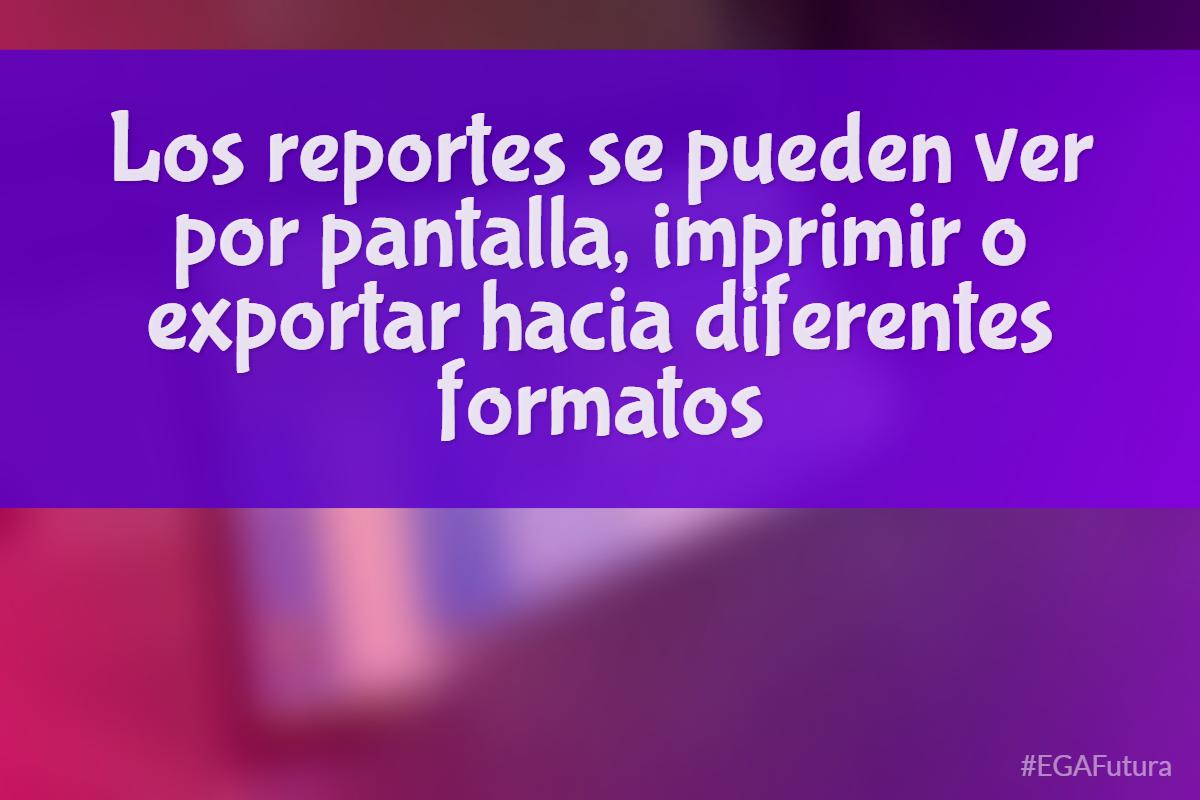 鈥峀os reportes se pueden ver por pantalla, imprimir o exportar hacia diferentes formatos