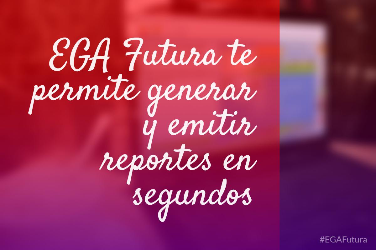 EGA Futura te permite generar y emitir reportes en segundos