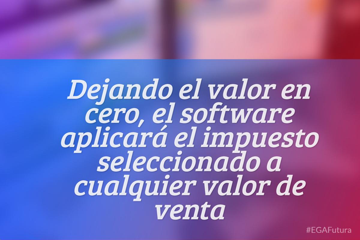 Dejando el valor en cero, el software aplicará el impuesto seleccionado a cualquier valor de venta.