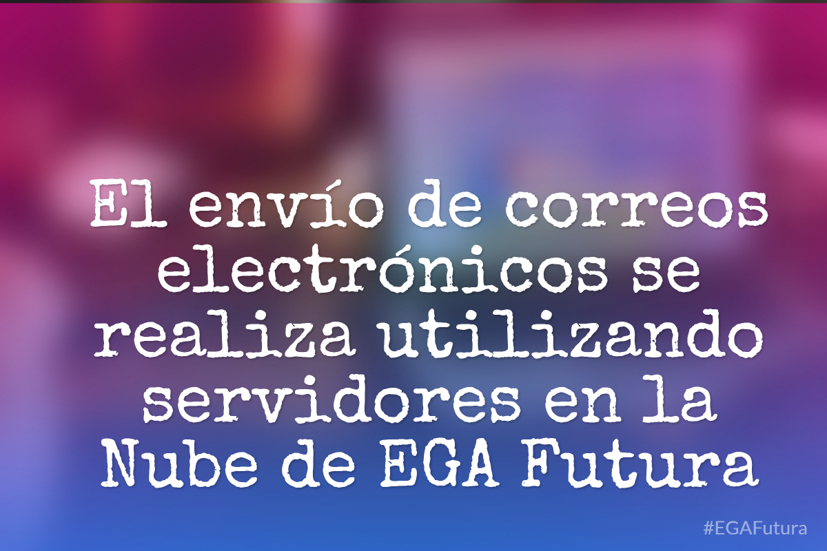 El envío de correos electrónicos se realiza utilizando servidores en la Nube de EGA Futura