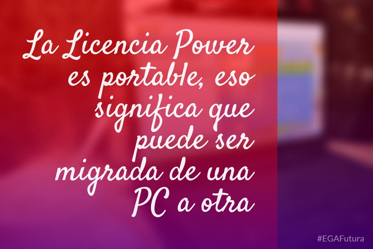 La Licencia Power es portable, eso significa que puede ser migrada de una PC a otra