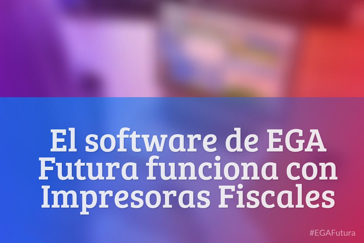 El software de EGA Futura funciona con Impresoras Fiscales