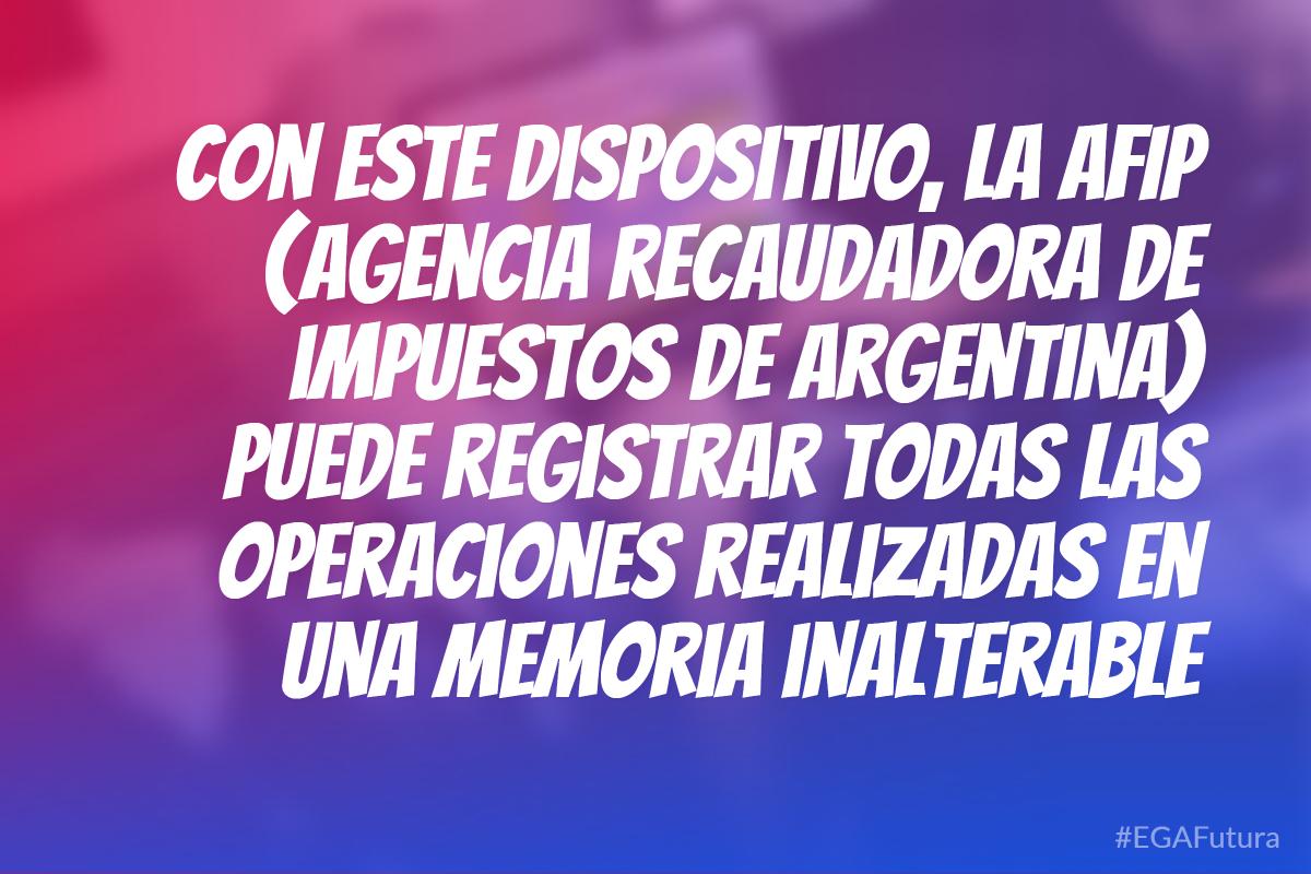 Con este dispositivo, la AFIP (Agencia recaudadora de impuestos de Argentina) puede registrar todas las operaciones realizadas en una memoria inalterable