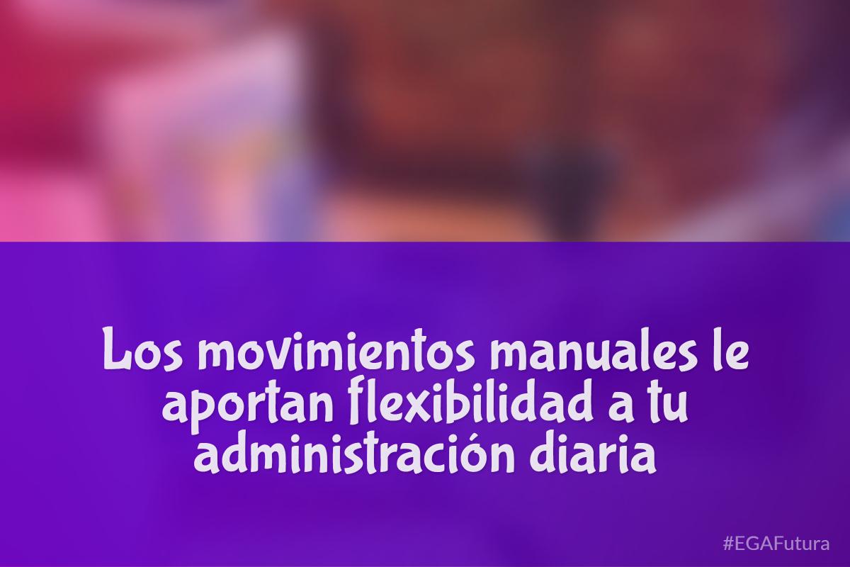 Los movimientos manuales le aportan flexibilidad a tu administración diaria