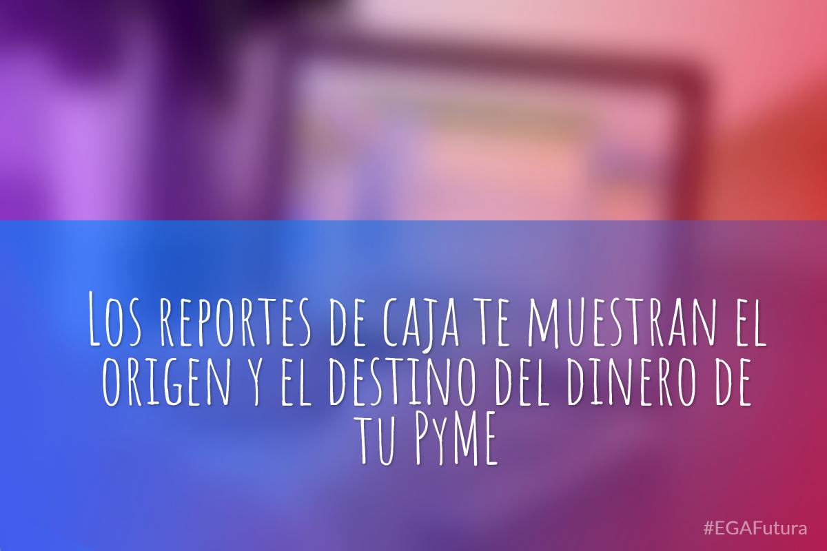 Los reportes de caja te muestran el origen y el destino del dinero de tu PyME