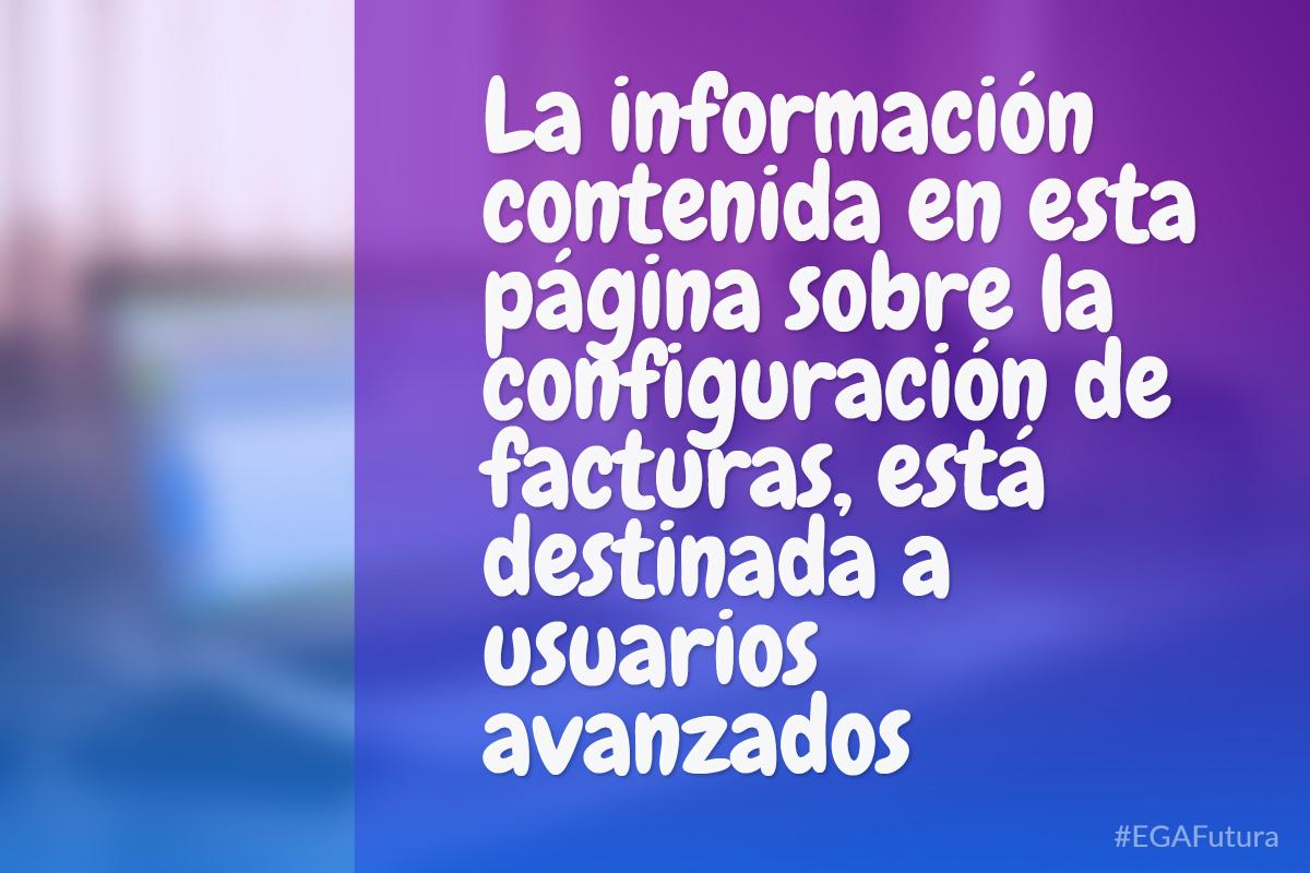 �La información contenida en esta página sobre la configuración de facturas, está destinada a usuarios avanzados