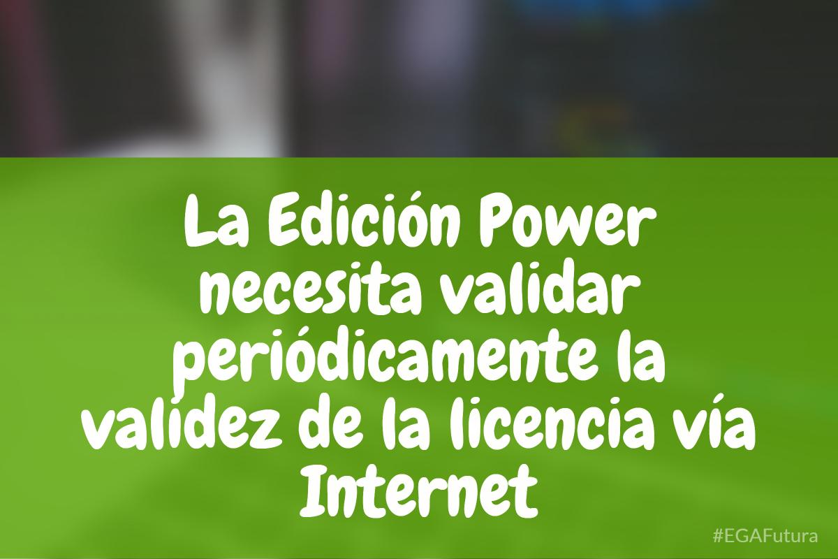 La Edici贸n Power necesita validar peri贸dicamente la validez de la licencia v铆a Internet