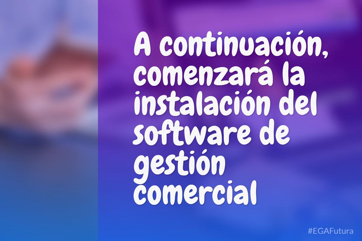 A continuaci贸n, comenzar谩 la instalaci贸n del software de gesti贸n comercial.