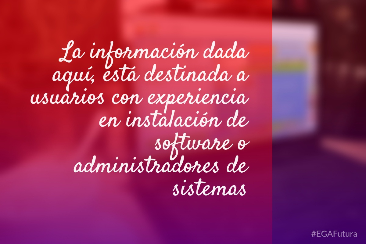 La informaci贸n dada aqu铆, est谩 destinada a usuarios con experiencia en instalaci贸n de software o administradores de sistemas