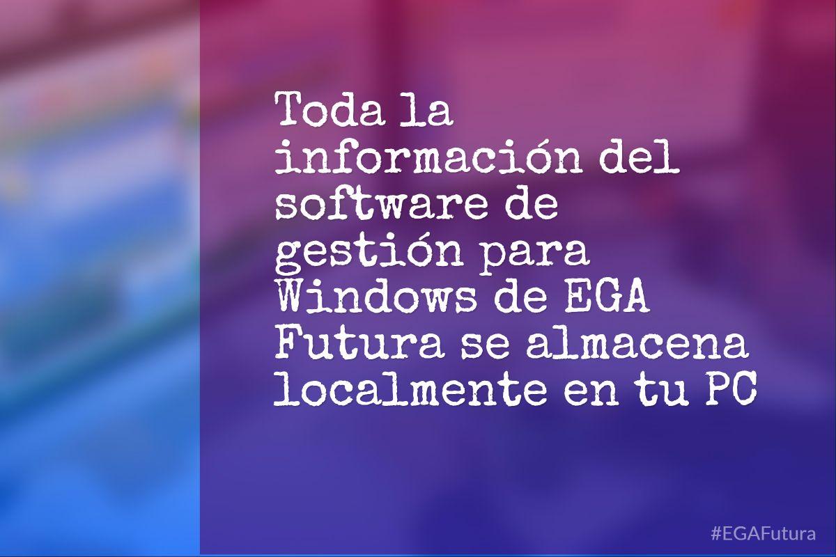 Toda la informaci贸n del software de gesti贸n para Windows de EGA Futura se almacena localmente en tu PC