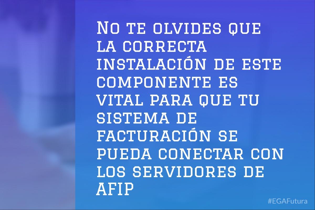 No te olvides que la correcta instalaci贸n de este componente es vital para que tu sistema de facturaci贸n se pueda conectar con los servidores de AFIP