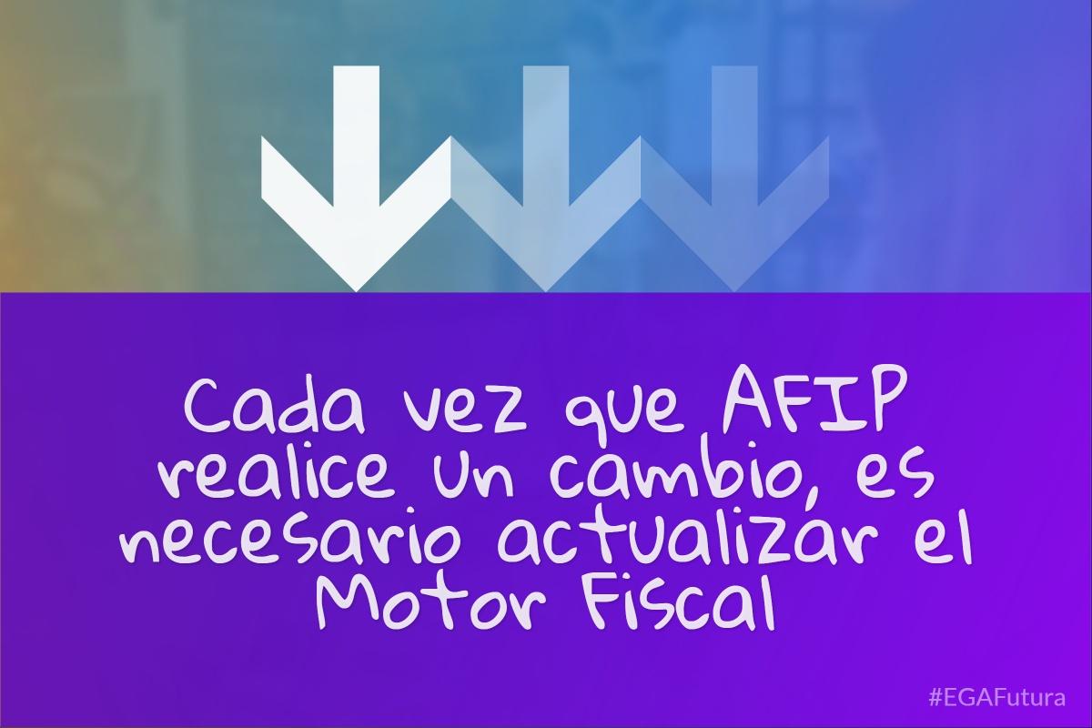 鈥岰ada vez que AFIP realice un cambio, es necesario actualizar el Motor Fiscal