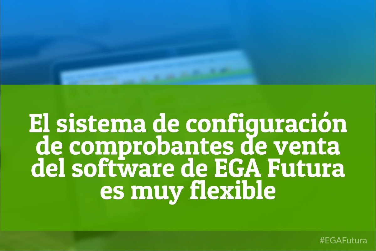 El sistema de configuraci贸n de comprobantes de venta del software de EGA Futura es muy flexible