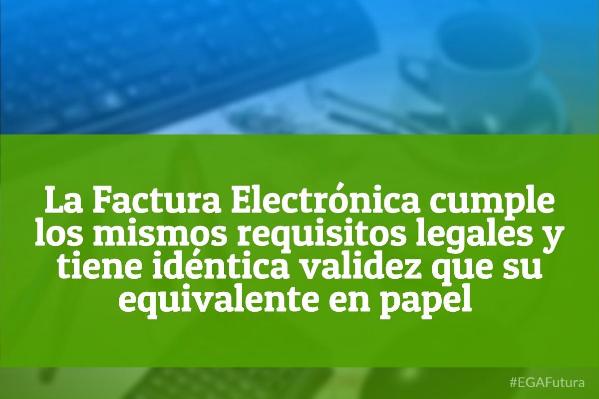 La Factura electr贸nica cumple los mismos requisitos legales y tiene id茅ntica validez que su equivalente en papel.