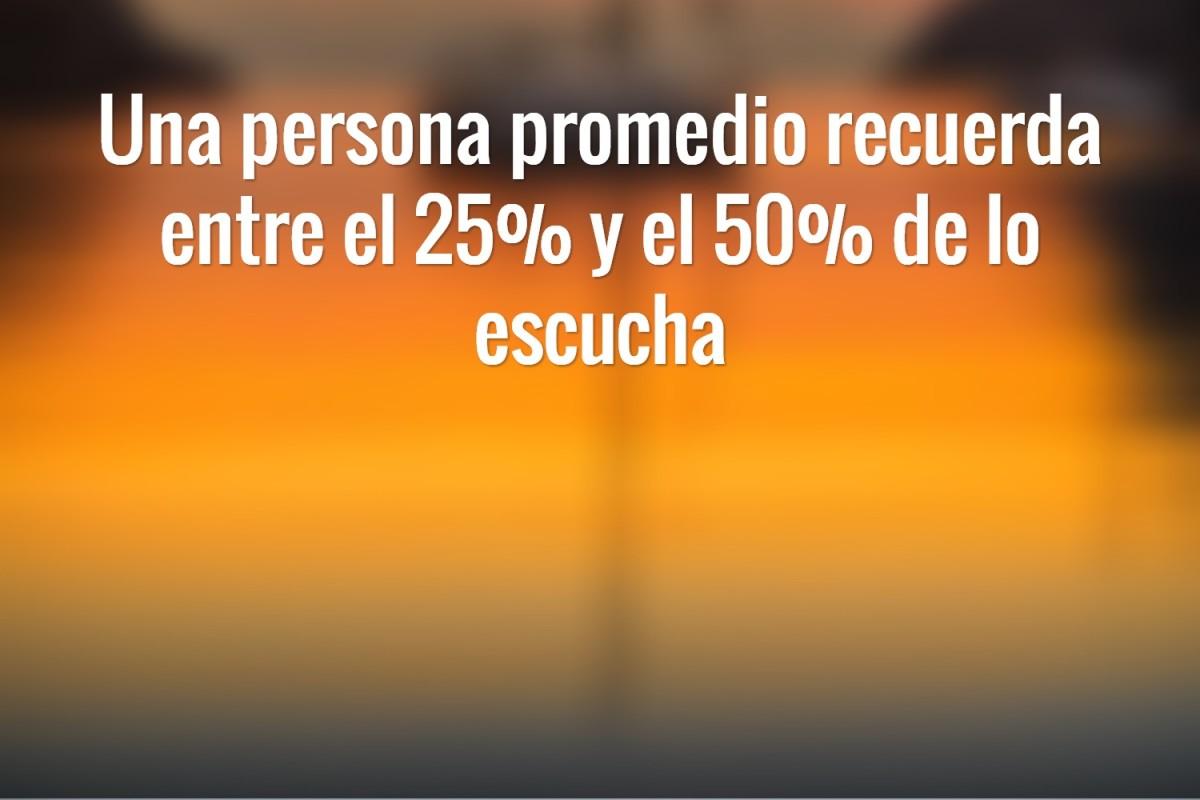 Una persona promedio recuerda entre el 25% y el 50% de lo escucha.