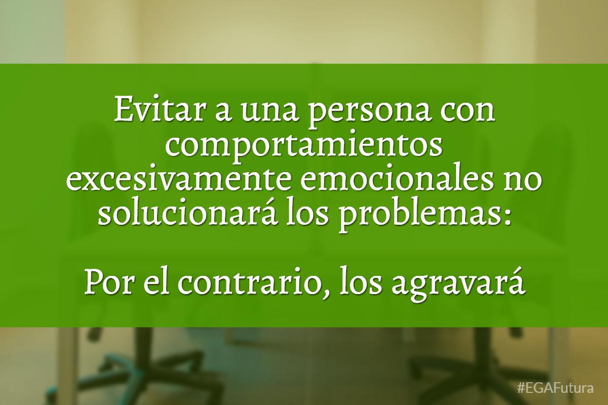 Evitar a una persona con comportamientos excesivamente emocionales no solucionará los problemas. Por el contrario, los agravará.