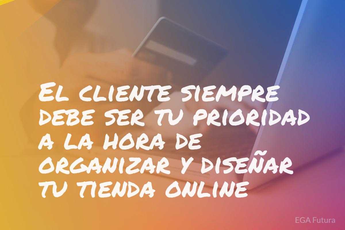 El cliente siempre debe ser tu prioridad a la hora de organizar y diseñar tu tienda online.