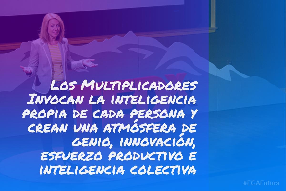 Los Multiplicadores Invocan la inteligencia propia de cada persona y crean una atmósfera de genio, innovación, esfuerzo productivo e inteligencia colectiva.