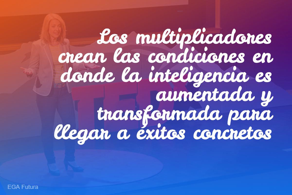 Los multiplicadores crean las condiciones en donde la inteligencia es aumentada y transformada para llegar a éxitos concretos