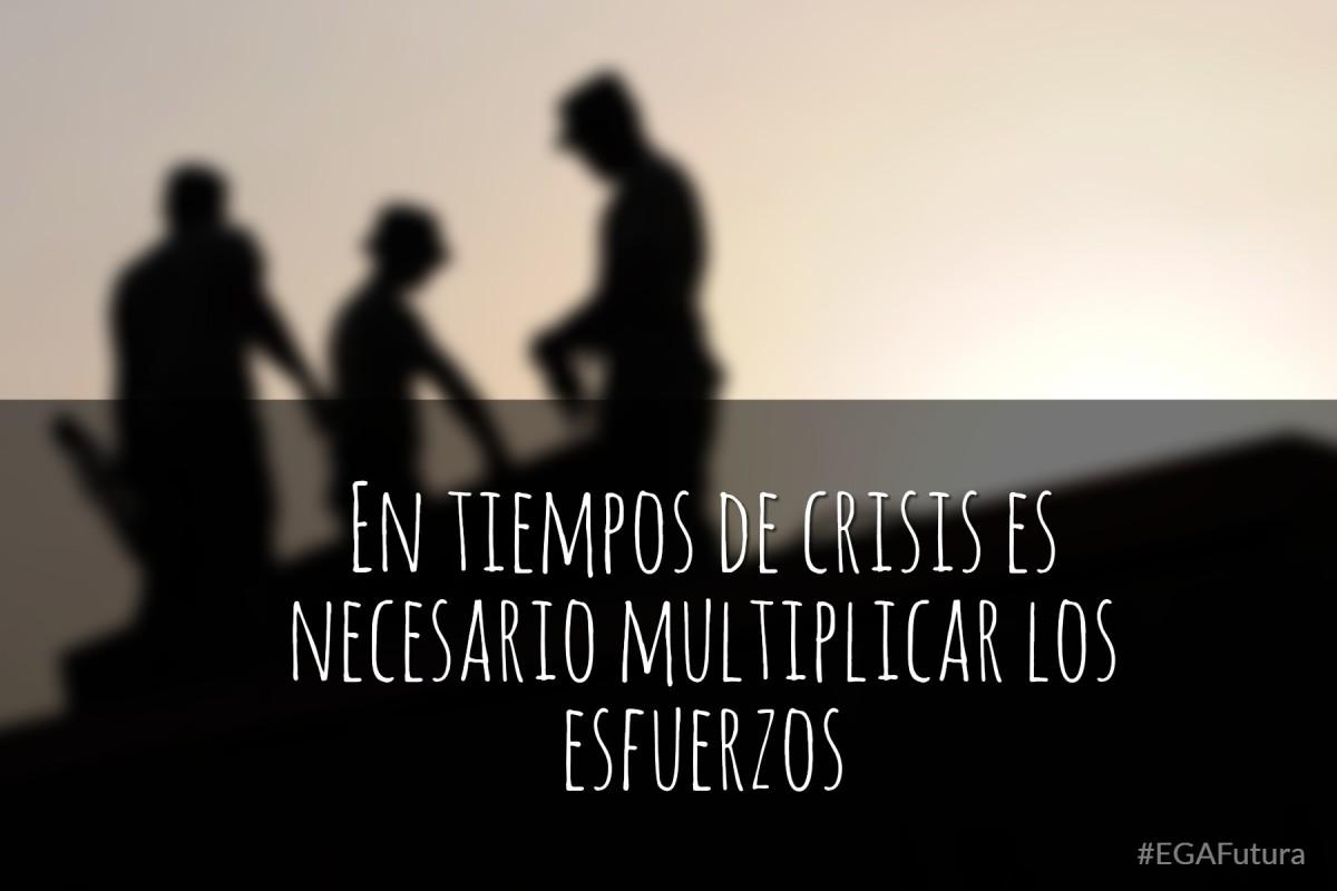 En tiempos de crisis es necesario multiplicar los esfuerzos