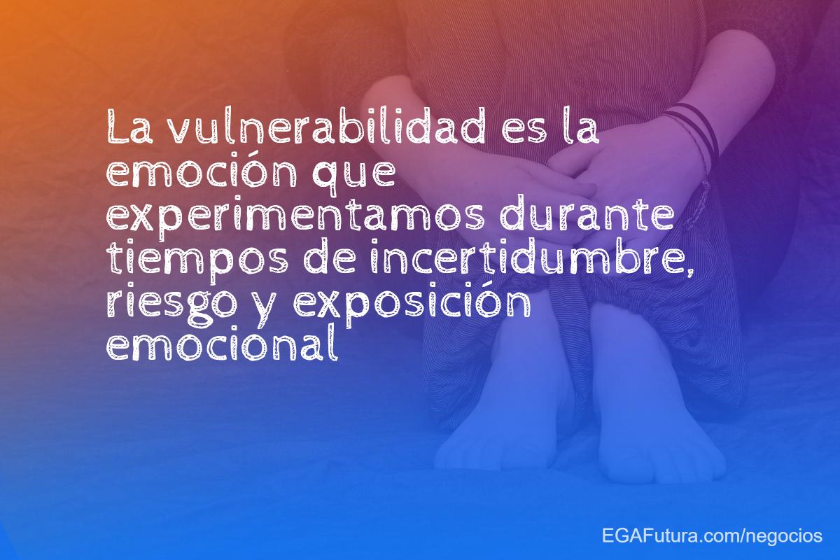 La vulnerabilidad es la emoción que experimentamos durante tiempos de incertidumbre, riesgo y exposición emocional.