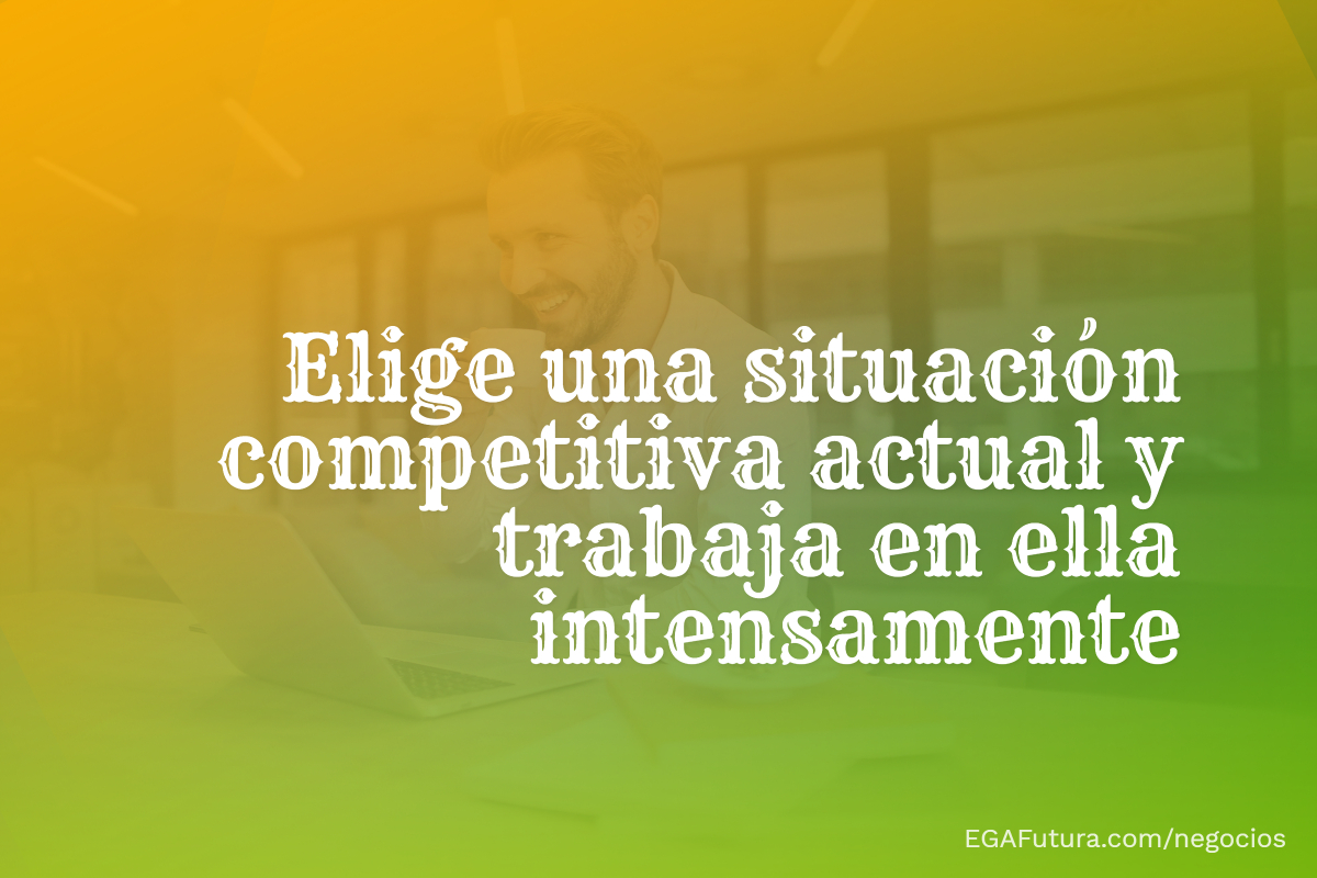 Elige una situación competitiva actual y trabaja en ella intensamente