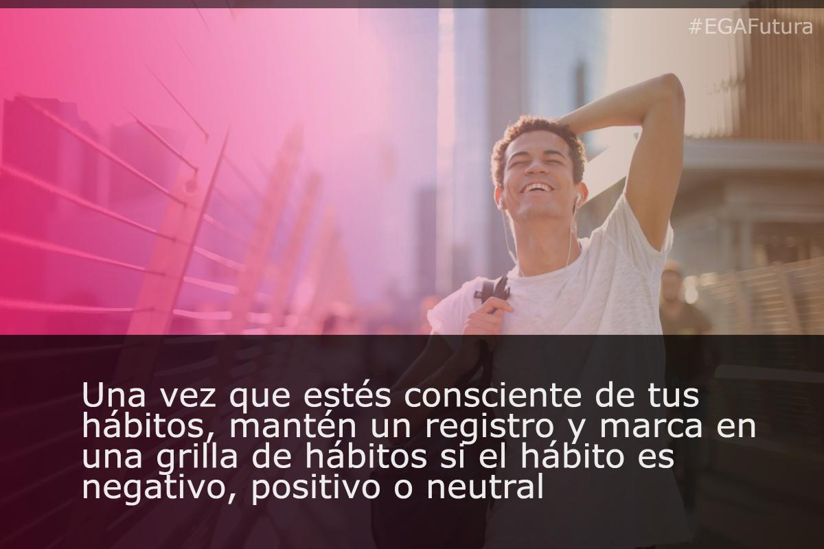 Una vez que estés consciente de tus hábitos, mantén un registro y marca en una grilla de hábitos si el hábito es negativo, positivo o neutral.