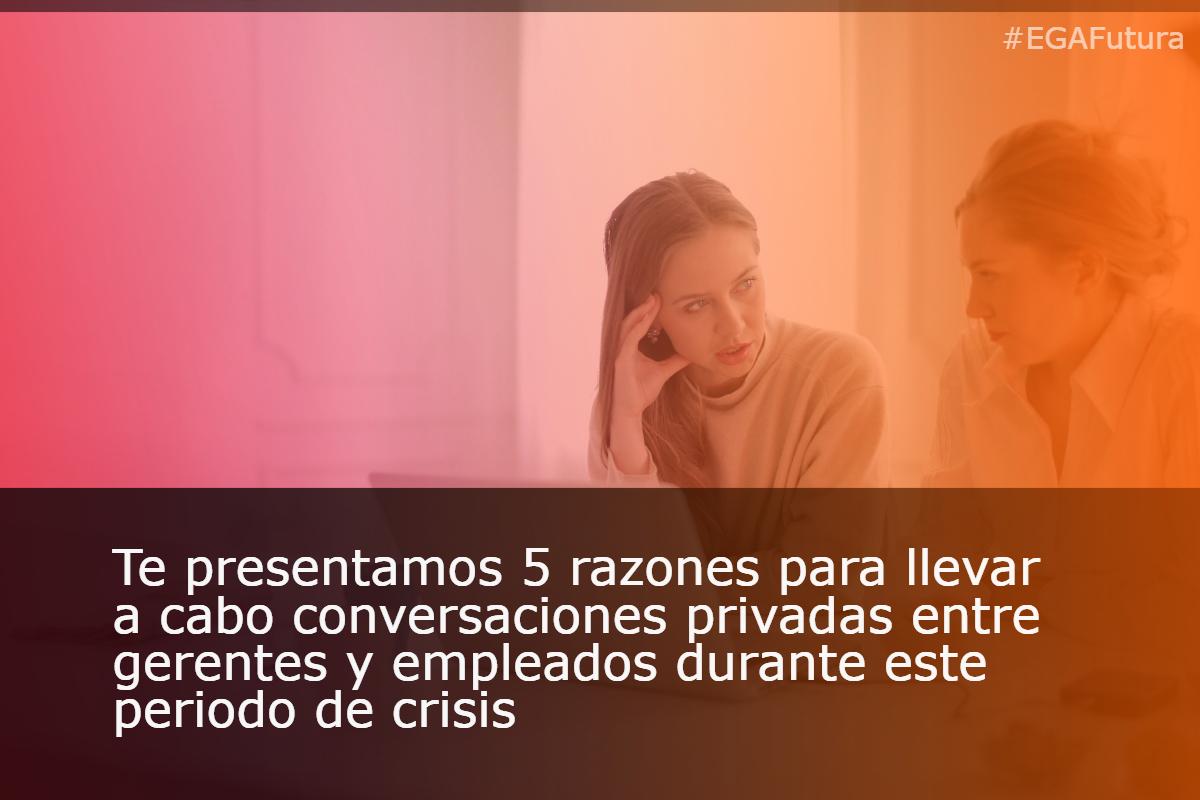 Te presentamos 5 razones para llevar a cabo conversaciones privadas entre gerentes y empleados durante este periodo de crisis.