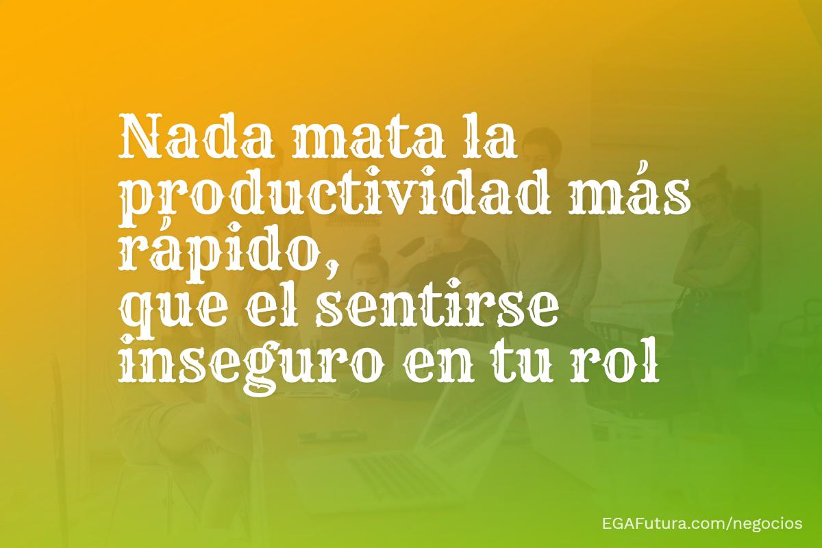 Nada mata la productividad más rápido, que el sentirse inseguro en tu rol.