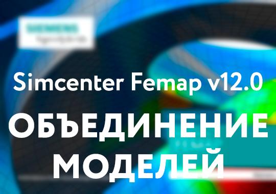 Simcenter Femap v12.0: Что нового? - Объединение моделей Model Merge