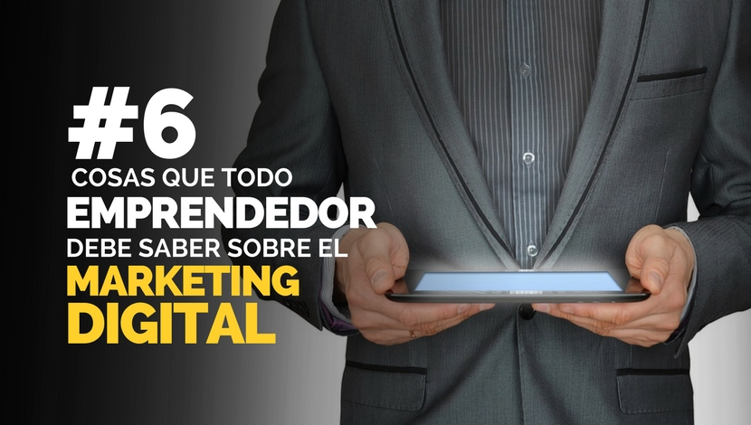 Marketing Digital: 6 Cosas que Todo Emprendedor debe Saber