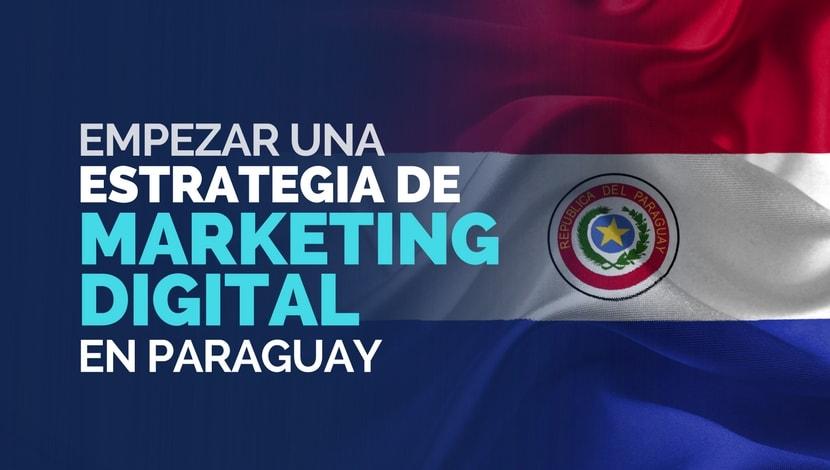 ¿Qué necesito para empezar una estrategia de marketing digital en Paraguay?
