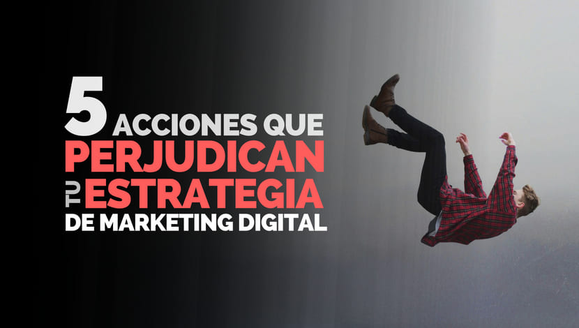 5 Acciones que Perjudican tu Estrategia de Marketing Digital