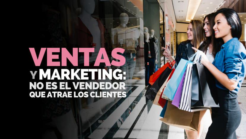 Ventas y Marketing: ¿El vendedor quien atrae al cliente?