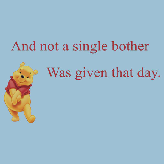 Winnie the Pooh with text And not a single bother was given that day
