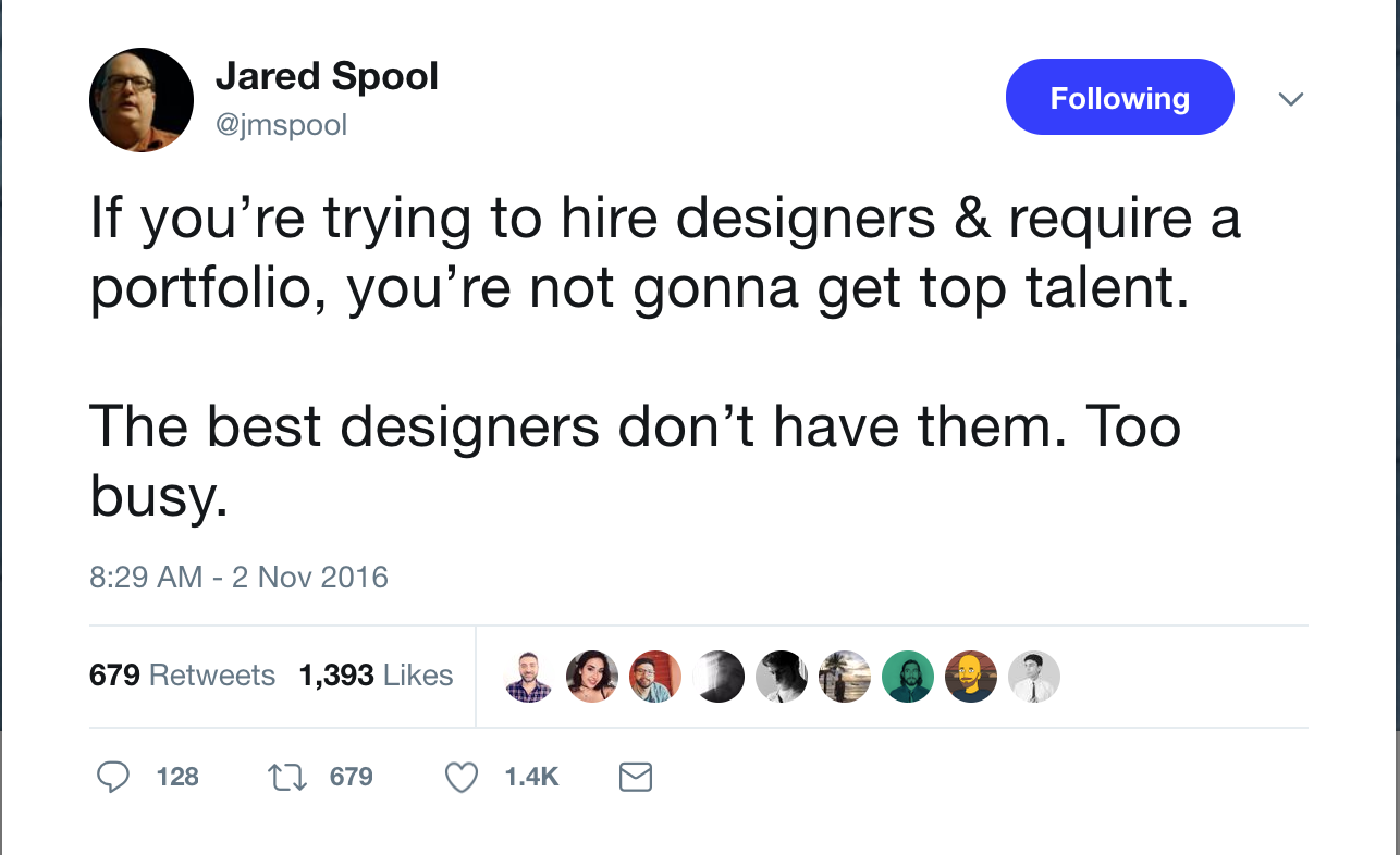 A screencap of Jared Spool tweeting from Nov 2, 2016: If you're trying to hire designers & require a portfolio, you're not gonna get top talent. The best designers don't have them. Too busy.