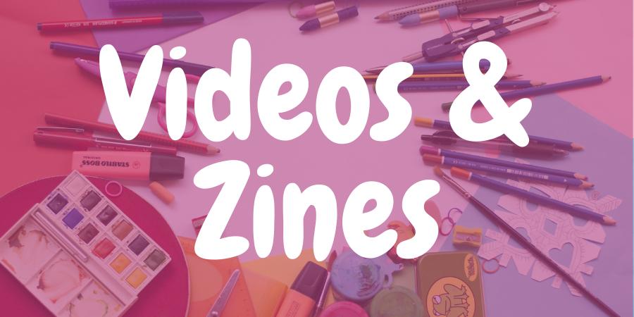 Videos & Zines