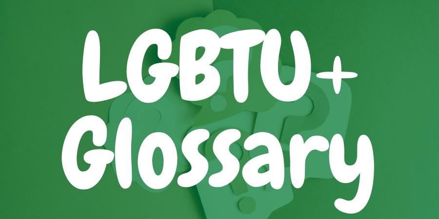 LGBTU+ Glossary