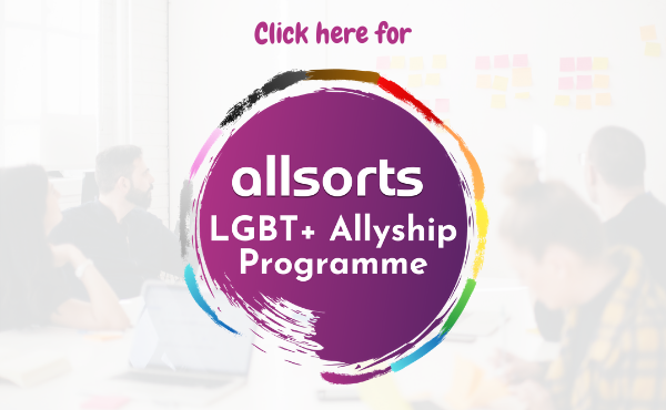 Click here for the Allsorts LGBT+ Allyship Programme (all organisations)