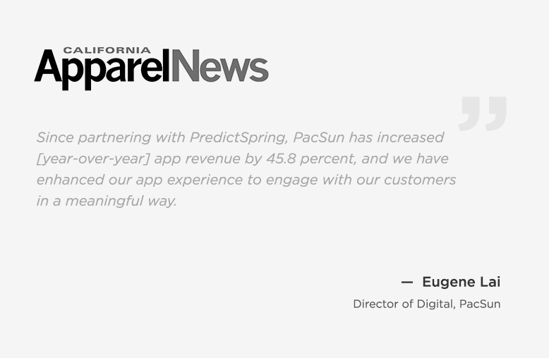 California Apparel News - Quote By Eugene Lai, Director of Digital, PacSun - Since partnering with PredictSpring, PacSun has increased app revenue by 45.8 percent.