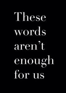 "Text on a black background that says ""These words aren't enough for us."""