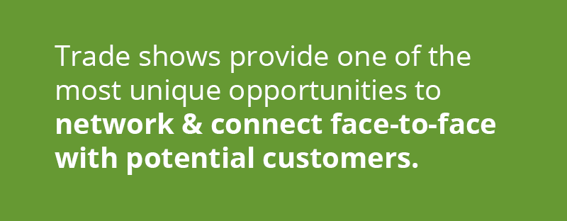Trade shows provide one of the most unique opportunities to network and connect directly face-to-face with potential customers.