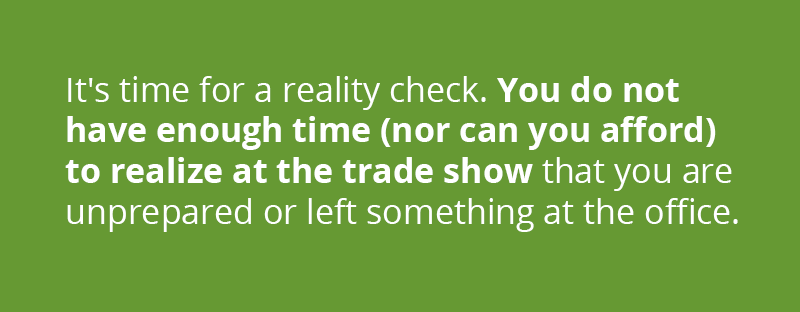 It's time for a reality check. You do not have enough time (nor can you afford) to realize at the trade show that you are unprepared or left something at the office.