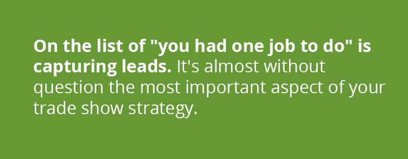 """On the list of """"you had one job to do"""" is capturing leads. It's almost without question the most important aspect of your trade show strategy, so leave nothing to chance."""