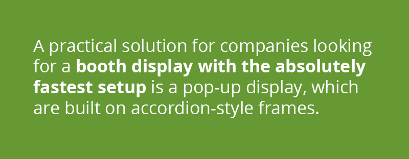 A practical solution for companies looking for a booth display with the absolutely fastest setup is a Pop-Up Display. Trade show displays such as 3D Snap and OneFabric are built on accordion-style frames where the graphic is stored while still attached.