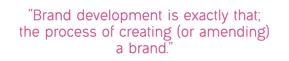 """Brand development is exactly that; the process of creating (or amending) a brand."""