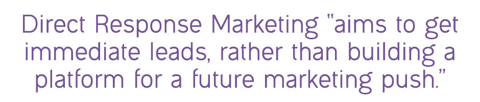 "Direct response marketing ""aims to get immediate leads, rather than building a platform for a future marketing push."""