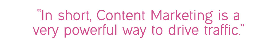 """In short, content marketing is a very powerful way to drive traffic."""